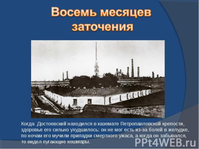 Восемь месяцев заточенияКогда Достоевский находился в каземате Петропавловской крепости, здоровье его сильно ухудшилось: он не мог есть из-за болей в желудке, по ночам его мучили припадки смертного ужаса, а когда он забывался, то видел пугающие кошмары.