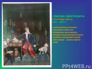 «Завтрак аристократа» («Не в пору гость»)1849 – 1850 гг.С великолепным комизмом
