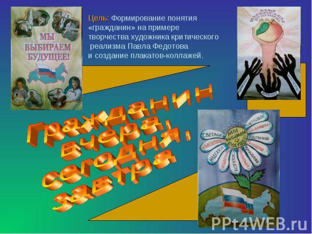 Цель: Формирование понятия «гражданин» на примере творчества художника критического реализма Павла Федотова и создание плакатов-коллажей. Гражданин вчера,сегодня,завтра