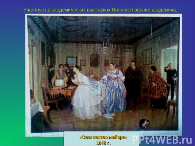 Участвует в академических выставках Получает звание академика.«Сватовство майора»1848 г.