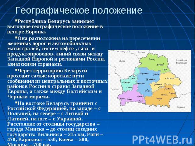 Географическое положениеРеспублика Беларусь занимает выгодное географическое положение в центре Европы. Она расположена на пересечении железных дорог и автомобильных магистралей, систем нефте-, газо- и продуктопроводов, линий связи между Западной Ев…