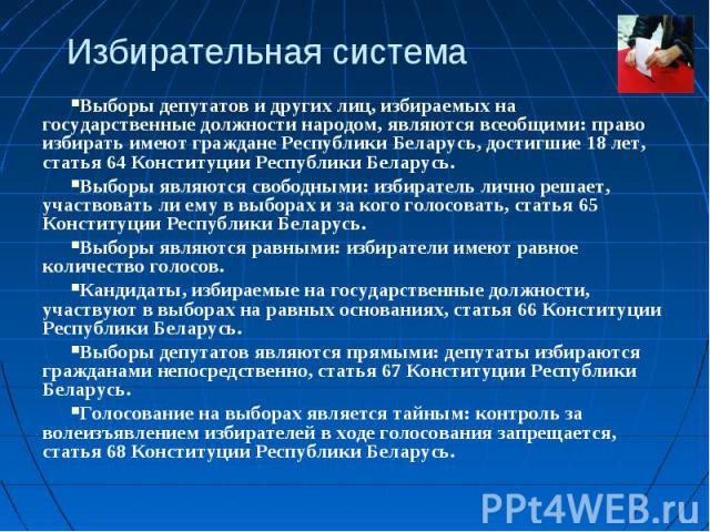 Избирательная системаВыборы депутатов и других лиц, избираемых на государственные должности народом, являются всеобщими: право избирать имеют граждане Республики Беларусь, достигшие 18 лет, статья 64 Конституции Республики Беларусь.Выборы являются с…