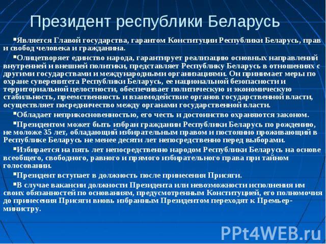 Президент республики БеларусьЯвляется Главой государства, гарантом Конституции Республики Беларусь, прав и свобод человека и гражданина.Олицетворяет единство народа, гарантирует реализацию основных направлений внутренней и внешней политики, представ…