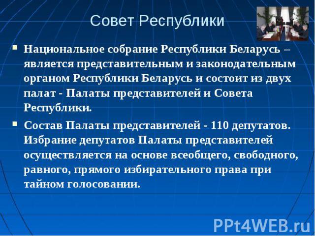 Совет РеспубликиНациональное собрание Республики Беларусь – является представительным и законодательным органом Республики Беларусь и состоит из двух палат - Палаты представителей и Совета Республики.Состав Палаты представителей - 110 депутатов. Изб…