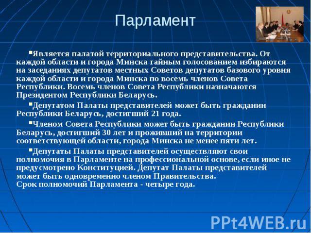 ПарламентЯвляется палатой территориального представительства. От каждой области и города Минска тайным голосованием избираются на заседаниях депутатов местных Советов депутатов базового уровня каждой области и города Минска по восемь членов Совета Р…