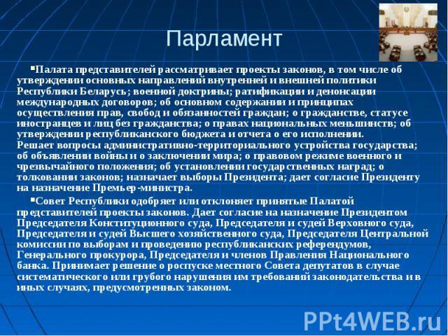 ПарламентПалата представителей рассматривает проекты законов, в том числе об утверждении основных направлений внутренней и внешней политики Республики Беларусь; военной доктрины; ратификации и денонсации международных договоров; об основном содержан…