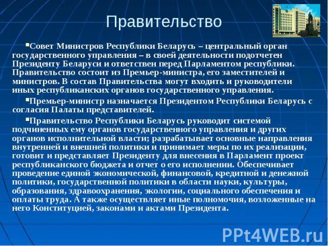 ПравительствоСовет Министров Республики Беларусь – центральный орган государственного управления – в своей деятельности подотчетен Президенту Беларуси и ответствен перед Парламентом республики. Правительство состоит из Премьер-министра, его заместит…