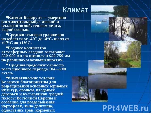 КлиматКлимат Беларуси — умеренно-континентальный, с мягкой и влажной зимой, теплым летом, сырой осенью.Средняя температура января колеблется от -4°С до -8°С, июля от +17°С до +19°С. Годовое количество атмосферных осадков составляет 550-650 мм на низ…