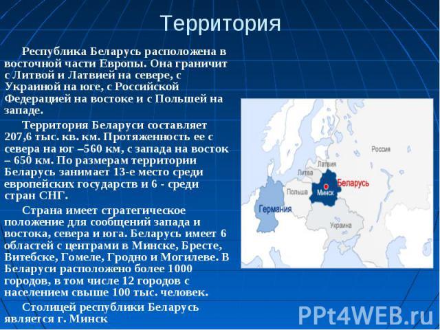 ТерриторияРеспублика Беларусь расположена в восточной части Европы. Она граничит с Литвой и Латвией на севере, с Украиной на юге, с Российской Федерацией на востоке и с Польшей на западе.Территория Беларуси составляет 207,6 тыс. кв. км. Протяженност…