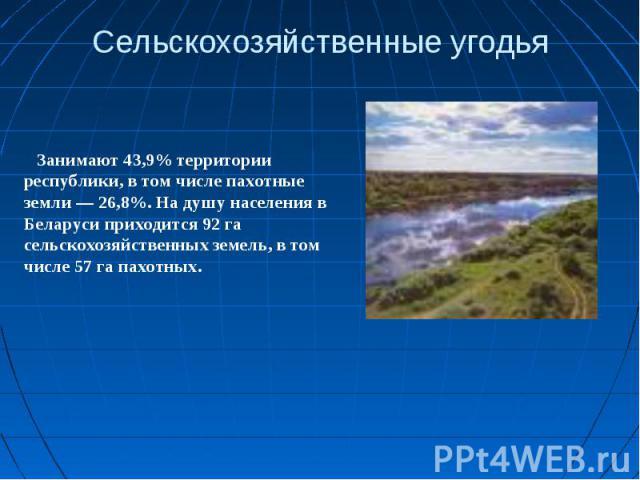 Сельскохозяйственные угодьяЗанимают 43,9% территории республики, в том числе пахотные земли — 26,8%. На душу населения в Беларуси приходится 92 га сельскохозяйственных земель, в том числе 57 га пахотных.