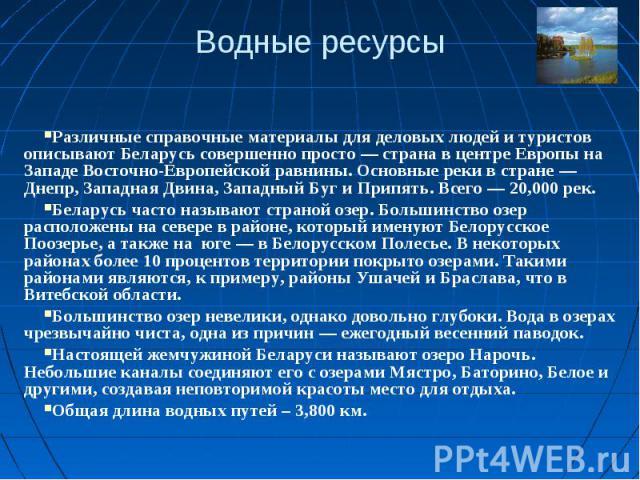 Водные ресурсыРазличные справочные материалы для деловых людей и туристов описывают Беларусь совершенно просто — страна в центре Европы на Западе Восточно-Европейской равнины. Основные реки в стране — Днепр, Западная Двина, Западный Буг и Припять. В…