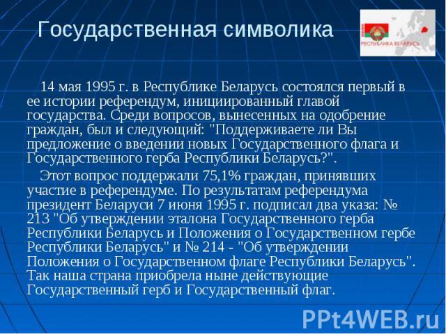 Государственная символика14 мая 1995 г. в Республике Беларусь состоялся первый в ее истории референдум, инициированный главой государства. Среди вопросов, вынесенных на одобрение граждан, был и следующий: