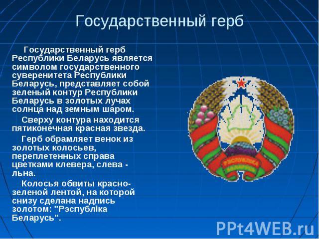 Государственный герб Государственный герб Республики Беларусь является символом государственного суверенитета Республики Беларусь, представляет собой зеленый контур Республики Беларусь в золотых лучах солнца над земным шаром.Сверху контура находится…