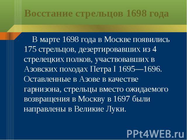 Восстание стрельцов 1698 года В марте 1698 года в Москве появились 175 стрельцов, дезертировавших из 4 стрелецких полков, участвовавших в Азовских походах Петра I 1695—1696. Оставленные в Азове в качестве гарнизона, стрельцы вместо ожидаемого возвра…