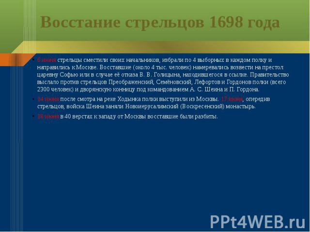 Восстание стрельцов 1698 года6 июня стрельцы сместили своих начальников, избрали по 4 выборных в каждом полку и направились к Москве. Восставшие (около 4 тыс. человек) намеревались возвести на престол царевну Софью или в случае её отказа В.В.Голиц…