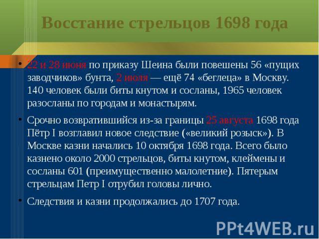 Восстание стрельцов 1698 года22 и 28 июня по приказу Шеина были повешены 56 «пущих заводчиков» бунта, 2 июля — ещё 74 «беглеца» в Москву. 140 человек были биты кнутом и сосланы, 1965 человек разосланы по городам и монастырям.Срочно возвратившийся из…