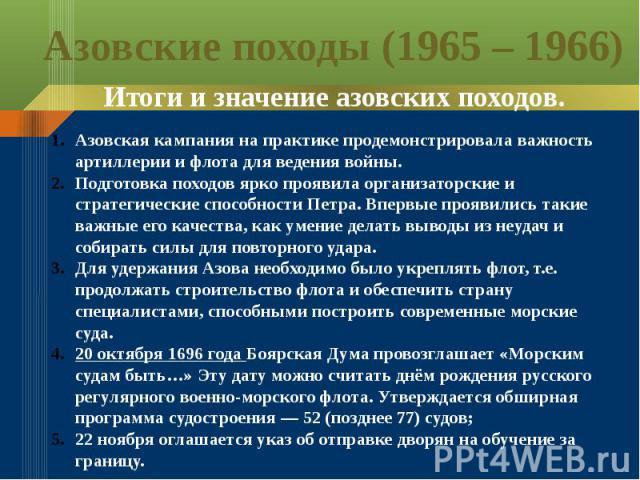 Азовские походы (1965 – 1966) Итоги и значение азовских походов.Азовская кампания на практике продемонстрировала важность артиллерии и флота для ведения войны.Подготовка походов ярко проявила организаторские и стратегические способности Петра. Вперв…