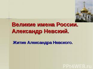 Великие имена России. Александр Невский Житие Александра Невского.