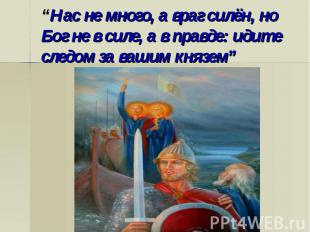 """""""Нас не много, а враг силён, но Бог не в силе, а в правде: идите следом за вашим"""