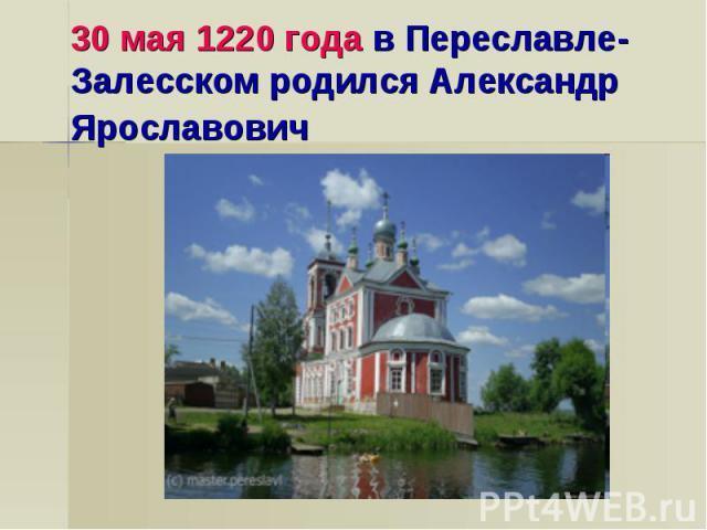 30 мая 1220 года в Переславле-Залесском родился Александр Ярославович