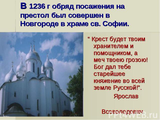 """В 1236 г обряд посажения на престол был совершен в Новгороде в храме св. Софии."""" Крест будет твоим хранителем и помощником, а меч твоею грозою! Бог дал тебе старейшее княжение во всей земле Русской!"""". Ярослав Всеволодович"""
