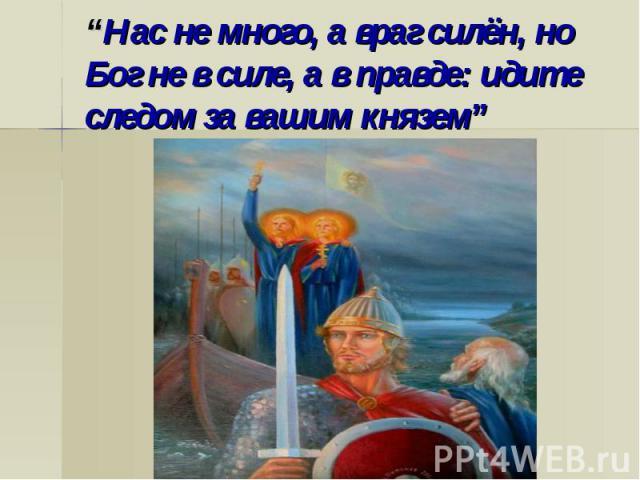 """""""Нас не много, а враг силён, но Бог не в силе, а в правде: идите следом за вашим князем"""""""