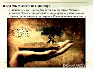 - В чем смысл жизни по Пушкину?В памяти. Мы все – часть друг друга. Мы все едины
