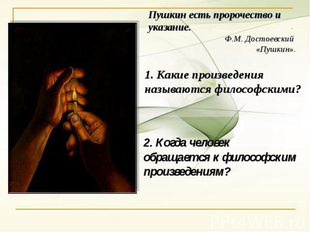 Пушкин есть пророчество и указание.Ф.М. Достоевский «Пушкин».1. Какие произведения называются философскими?2. Когда человек обращается к философским произведениям?