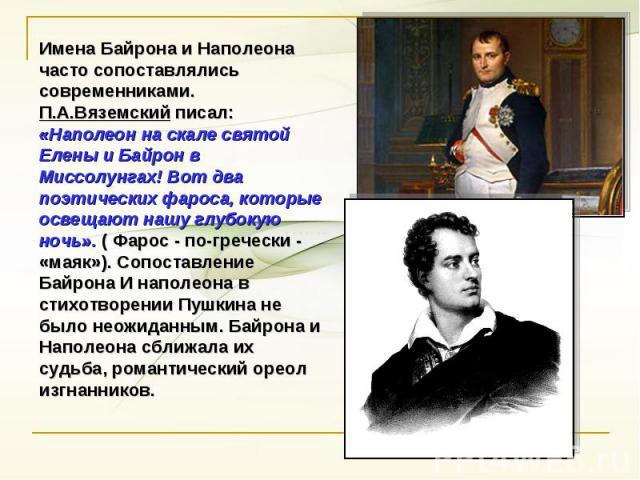 Имена Байрона и Наполеона часто сопоставлялись современниками. П.А.Вяземский писал: «Наполеон на скале святой Елены и Байрон в Миссолунгах! Вот два поэтических фароса, которые освещают нашу глубокую ночь». ( Фарос - по-гречески - «маяк»). Сопоставле…