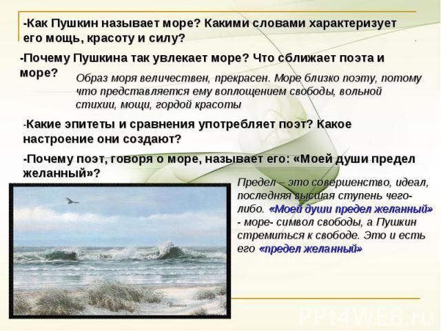 -Как Пушкин называет море? Какими словами характеризует его мощь, красоту и силу? -Почему Пушкина так увлекает море? Что сближает поэта и море? Образ моря величествен, прекрасен. Море близко поэту, потому что представляется ему воплощением свободы…