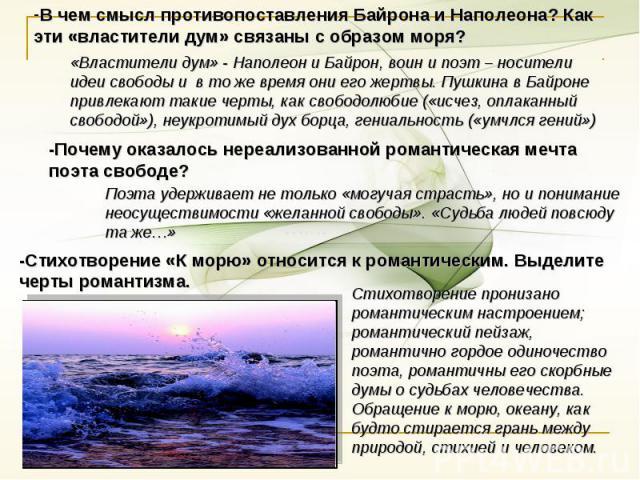 В чем смысл противопоставления Байрона и Наполеона? Как эти «властители дум» связаны с образом моря? «Властители дум» - Наполеон и Байрон, воин и поэт – носители идеи свободы и в то же времяони его жертвы. Пушкина в Байроне привлекают такие черты, …