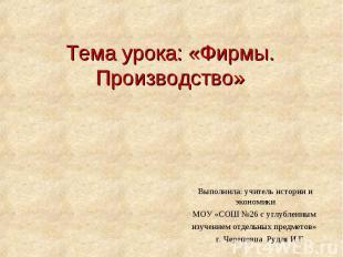 Тема урока: «Фирмы. Производство» Выполнила: учитель истории и экономики МОУ «СО