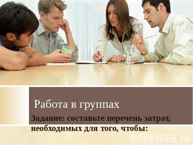 Работа в группахЗадание: составьте перечень затрат, необходимых для того, чтобы: