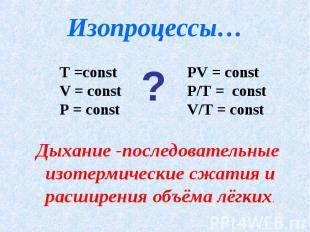 Изопроцессы… Т =const V = const P = constPV = constP/T = constV/T = constДыхание