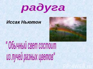 """радугаИссак Ньютон """" Обычный свет состоитиз лучей разных цветов"""""""