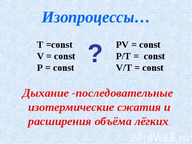 Изопроцессы… Т =const V = const P = constPV = constP/T = constV/T = constДыхание -последовательные изотермические сжатия и расширения объёма лёгких.