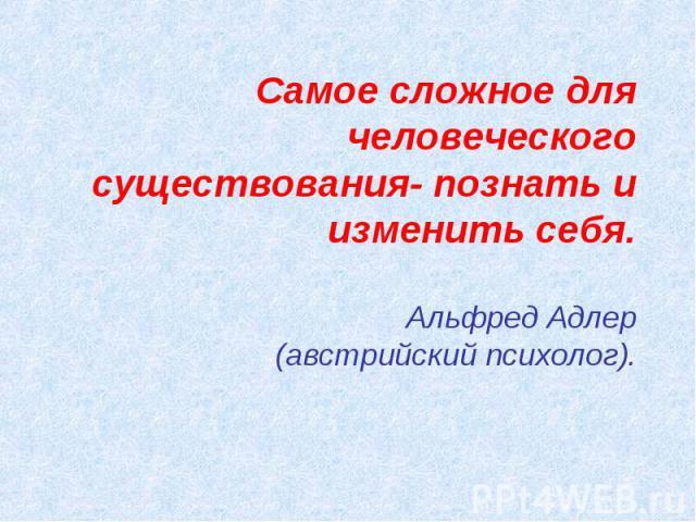 Самое сложное для человеческого существования- познать и изменить себя.Альфред Адлер(австрийский психолог).
