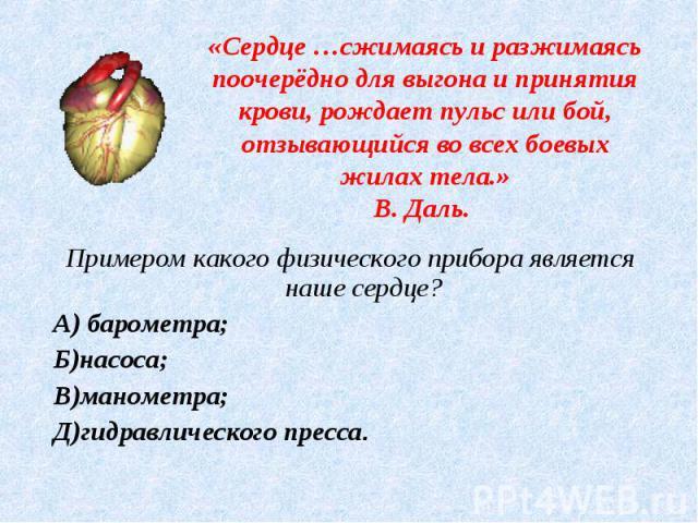 «Сердце …сжимаясь и разжимаясь поочерёдно для выгона и принятия крови, рождает пульс или бой, отзывающийся во всех боевых жилах тела.»В. Даль. Примером какого физического прибора является наше сердце?А) барометра;Б)насоса;В)манометра;Д)гидравлическо…