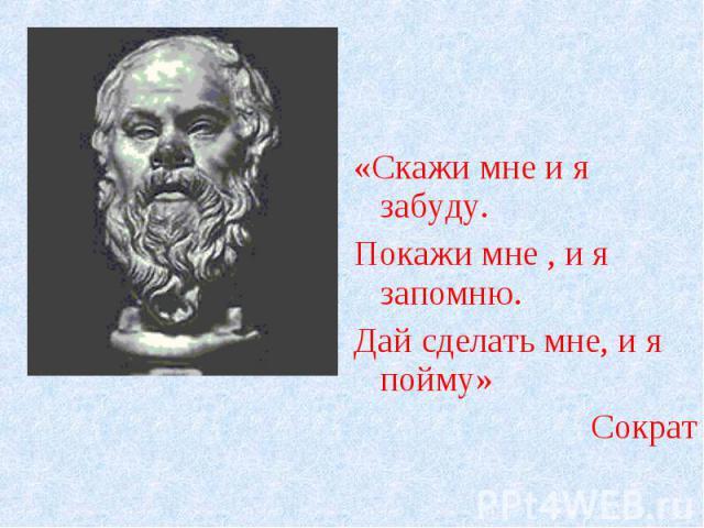 «Скажи мне и я забуду.Покажи мне , и я запомню.Дай сделать мне, и я пойму»Сократ