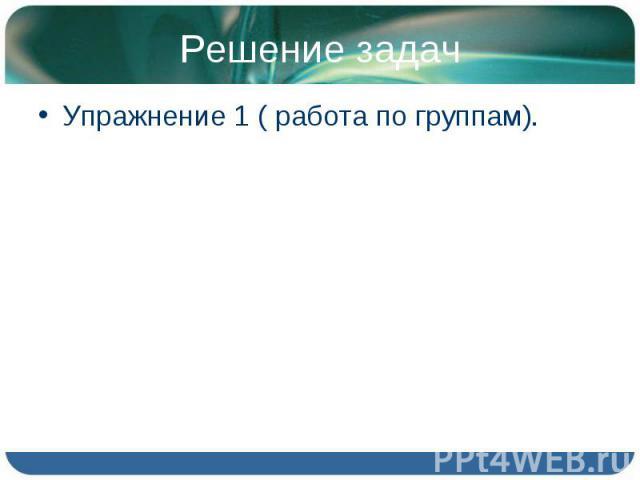 Решение задачУпражнение 1 ( работа по группам).