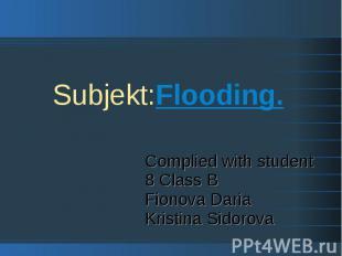 Subjekt:Flooding. Complied with student 8 Class B Fionova Daria Kristina Sidorov