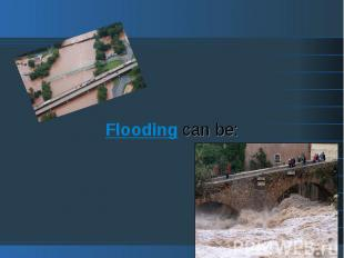 Flooding can be: