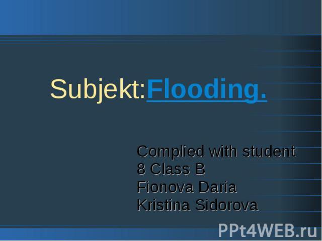 Subjekt:Flooding. Complied with student 8 Class B Fionova Daria Kristina Sidorova