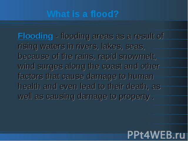 What is a flood?Flooding - flooding areas as a result of rising waters in rivers, lakes, seas, because of the rains, rapid snowmelt, wind surges along the coast and other factors that cause damage to human health and even lead to their death, as wel…