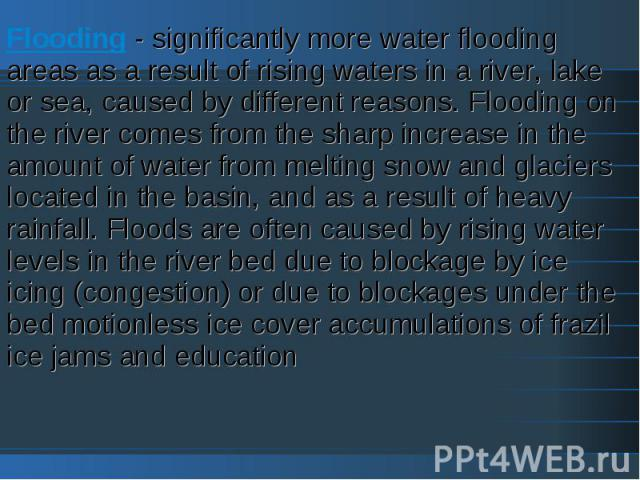 Flooding - significantly more water flooding areas as a result of rising waters in a river, lake or sea, caused by different reasons. Flooding on the river comes from the sharp increase in the amount of water from melting snow and glaciers located i…