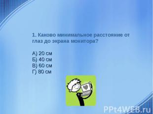 1. Каково минимальное расстояние от глаз до экрана монитора?А) 20 смБ) 40 смВ) 6