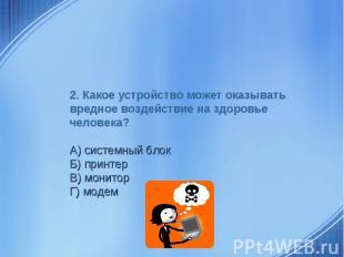 2. Какое устройство может оказывать вредное воздействие на здоровье человека? А)