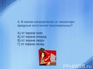4. В каком направлении от монитора вредные излучения максимальны? А) от экрана в