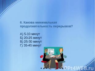 6. Какова минимальная продолжительность перерывов?А) 5-10 минутБ) 20-25 минутВ)