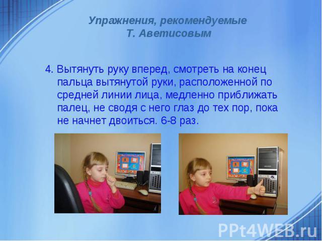 Упражнения, рекомендуемые Т. Аветисовым4. Вытянуть руку вперед, смотреть на конец пальца вытянутой руки, расположенной по средней линии лица, медленно приближать палец, не сводя с него глаз до тех пор, пока не начнет двоиться. 6-8 раз.